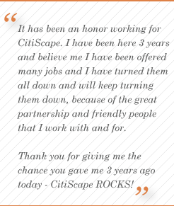 It has been an honor working for CitiScape.  I have been here 3 years and believe me I have been offered many jobs and I have turned them all down and will keep turning them down, because of the great partnership and friendly people that I work with and for.  Thank you for giving me the change you gave me 3 years ago today - CitiScape ROCKS!